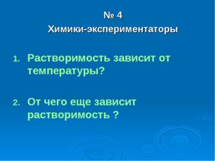 № 4 Химики-экспериментаторы Растворимость зависит от температуры? От чего еще