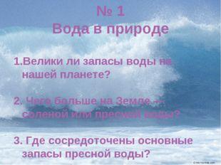 № 1 Вода в природе Велики ли запасы воды на нашей планете? 2. Чего больше на