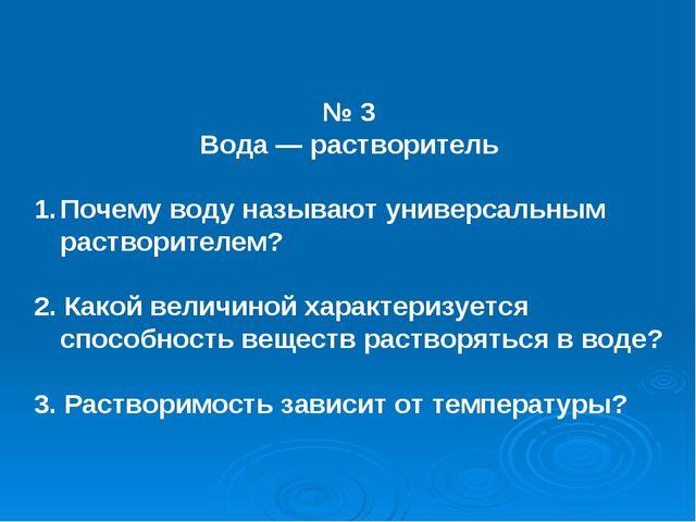 № 3 Вода — растворитель Почему воду называют универсальным растворителем? 2....