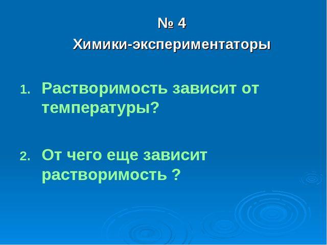 № 4 Химики-экспериментаторы Растворимость зависит от температуры? От чего еще...