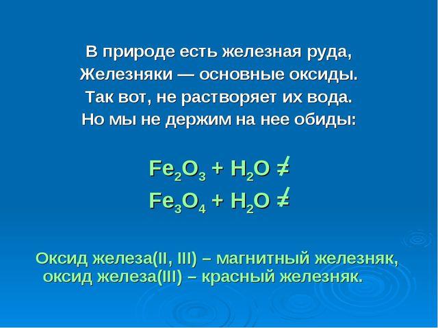 В природе есть железная руда, Железняки — основные оксиды. Так вот, не раство...