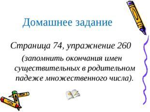 Домашнее задание Страница 74, упражнение 260 (запомнить окончания имен сущест