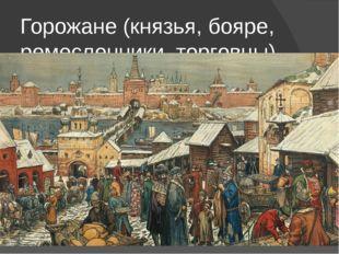 Горожане (князья, бояре, ремесленники, торговцы)