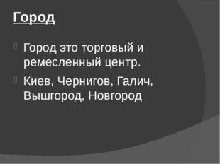 Город Город это торговый и ремесленный центр. Киев, Чернигов, Галич, Вышгород