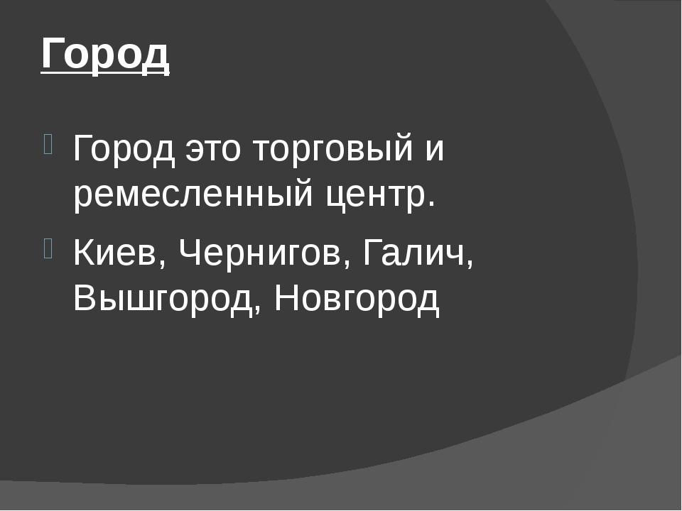 Город Город это торговый и ремесленный центр. Киев, Чернигов, Галич, Вышгород...