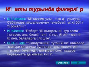 """Иҗаты турында фикерләр Ш. Галиев: """"Мөгаллим улы... Үзе дә укытучы. Сабаклары"""