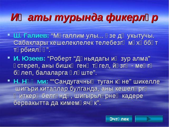 """Иҗаты турында фикерләр Ш. Галиев: """"Мөгаллим улы... Үзе дә укытучы. Сабаклары..."""