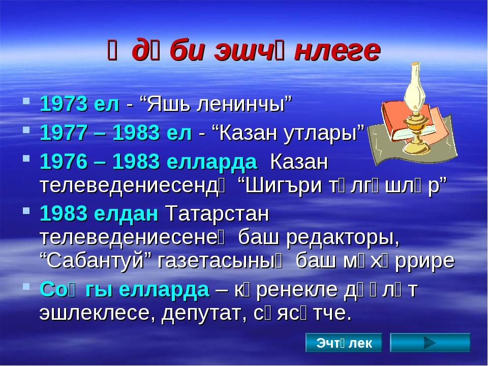 """Әдәби эшчәнлеге 1973 ел - """"Яшь ленинчы"""" 1977 – 1983 ел - """"Казан утлары"""" 1976..."""