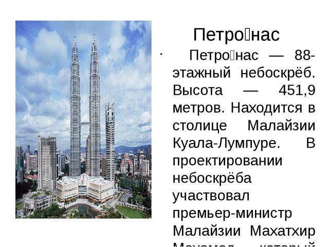 Петро́нас Петро́нас — 88-этажный небоскрёб. Высота — 451,9 метров. Находится...