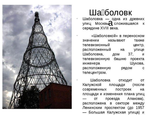 Ша́боловка Шаболовка — одна из древних улиц Москвы, сложившаяся к середине XV...
