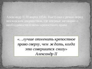 Александр II 30 марта 1854г. Выступил с речью перед московским дворянством, г