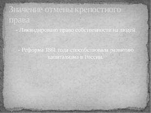 - Ликвидировано право собственности на людей - Реформа 1861 года способствов