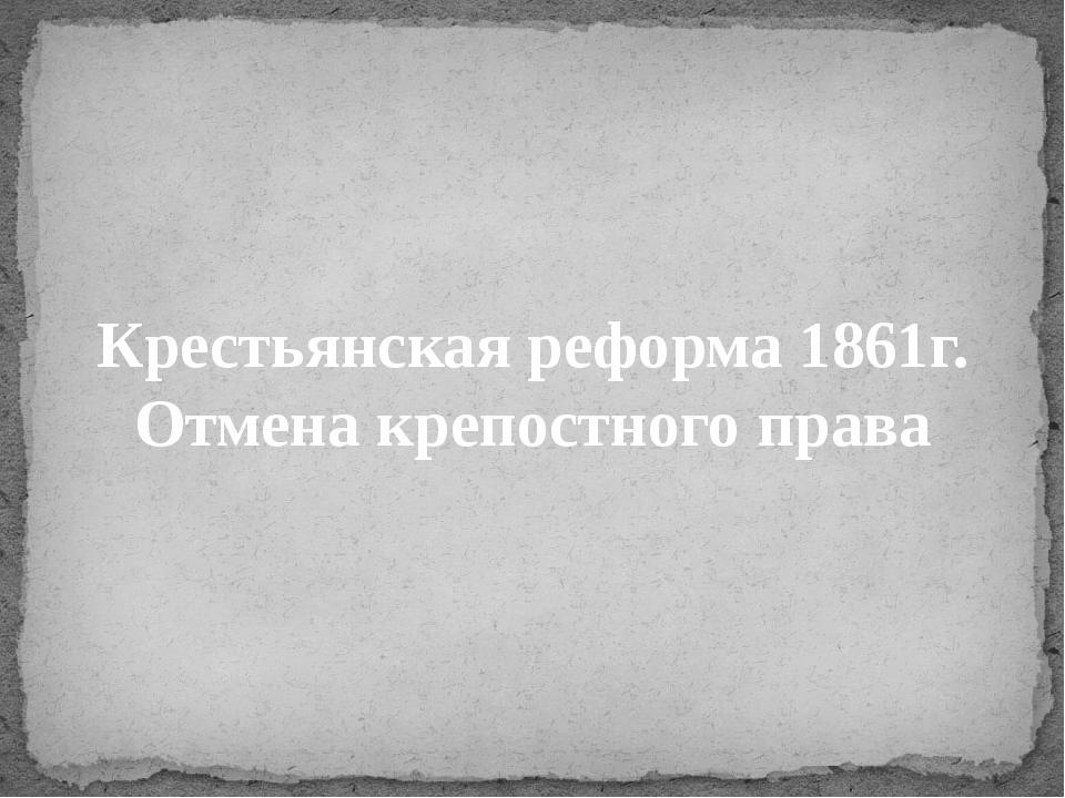 Крестьянская реформа 1861г. Отмена крепостного права