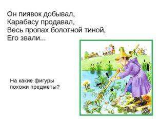 Он пиявок добывал, Карабасу продавал, Весь пропах болотной тиной, Его звали..