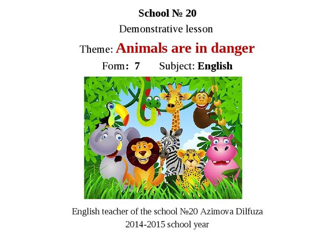 School № 20 Demonstrative lesson Theme: Animals are in danger Form: 7 Subject...