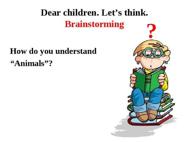 "Dear children. Let's think. Brainstorming How do you understand ""Animals""? ?"