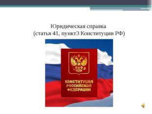 Юридическая справка (cтатья 41, пункт3 Конституции РФ)