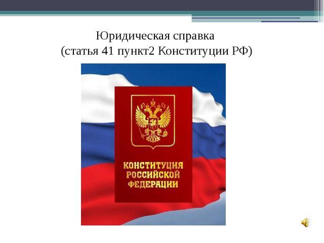 Юридическая справка (cтатья 41 пункт2 Конституции РФ)