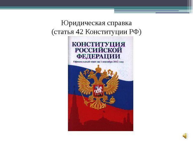 Юридическая справка (cтатья 42 Конституции РФ)