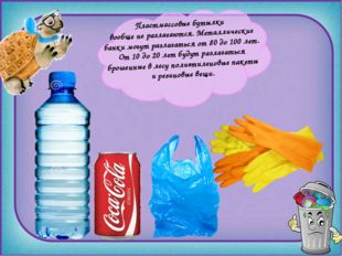 Пластмассовые бутылки вообще не разлагаются. Металлические банки могут разла
