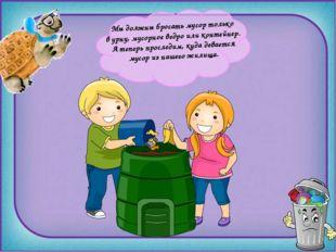 Мыдолжны бросать мусор только вурну, мусорное ведро или контейнер. Атепер