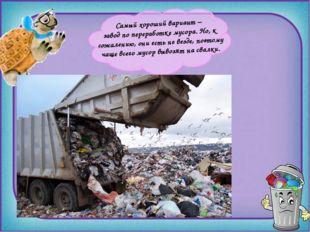Самый хороший вариант – завод по переработке мусора. Но, к сожалению, они ес