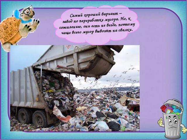Самый хороший вариант – завод по переработке мусора. Но, к сожалению, они ес...