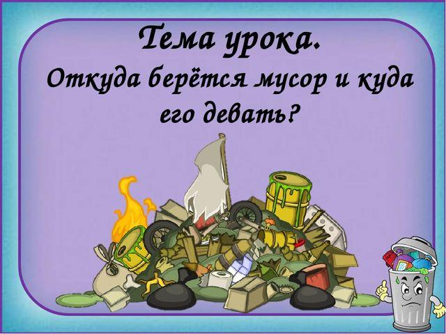 Откуда берётся мусор и куда его девать? Тема урока.