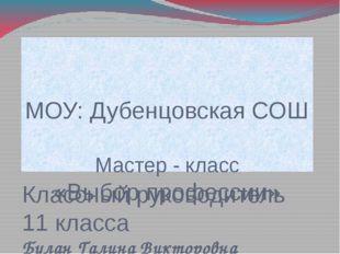 МОУ: Дубенцовская СОШ Мастер - класс «Выбор профессии» Классный руководитель