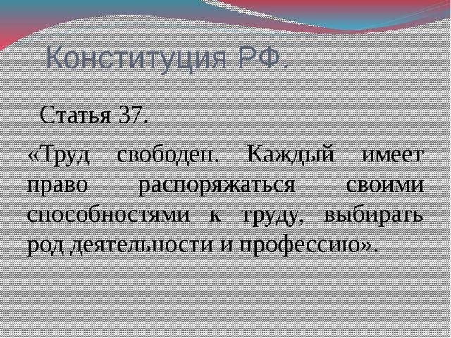 Конституция РФ. Статья 37. «Труд свободен. Каждый имеет право распоряжаться...