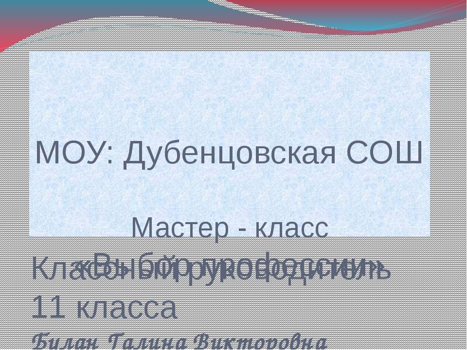 МОУ: Дубенцовская СОШ Мастер - класс «Выбор профессии» Классный руководитель...