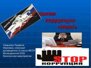 Скажем коррупции «Нет!» Смирнова Людмила Ивановна, классный руководитель 9 к