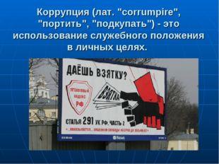 """Коррупция (лат. """"corrumpire"""", """"портить"""", """"подкупать"""") - это использование слу"""