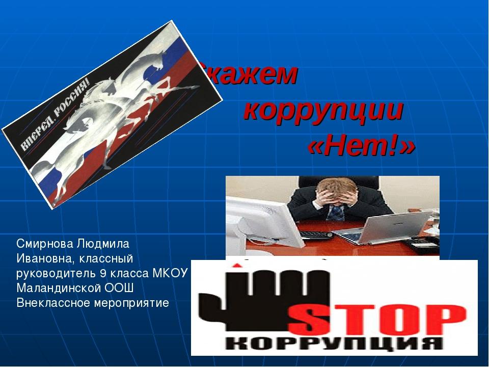 Скажем коррупции «Нет!» Смирнова Людмила Ивановна, классный руководитель 9 к...