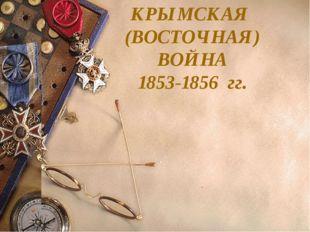 КРЫМСКАЯ (ВОСТОЧНАЯ) ВОЙНА 1853-1856 гг.