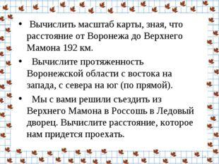 Вычислить масштаб карты, зная, что расстояние от Воронежа до Верхнего Мамона
