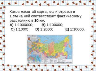 Каков масштаб карты, если отрезок в 1 смна ней соответствует фактическому р