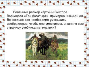 Реальный размер картины Виктора Васнецова «Три богатыря» примерно 300×450 с