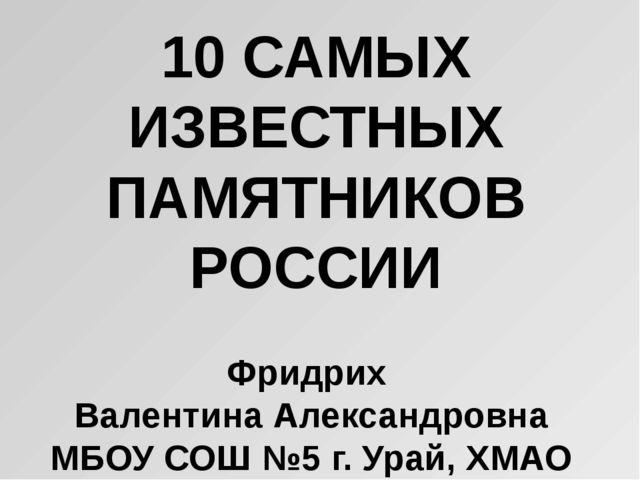 10 САМЫХ ИЗВЕСТНЫХ ПАМЯТНИКОВ РОССИИ Фридрих Валентина Александровна МБОУ СОШ...