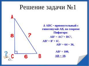 Решение задачи №1  АВС  прямоугольный с гипотенузой АВ, по теореме Пифагора