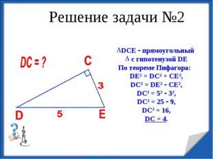 Решение задачи №2 DCE  прямоугольный с гипотенузой DE По теореме Пифагора: