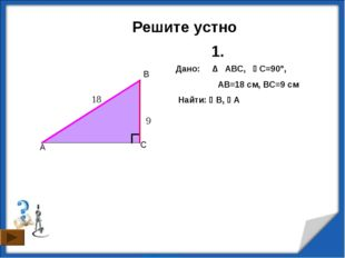 Решите устно C A B Дано: ∆ ABC, C=90°,  AB=18 см, ВC=9 см Найти: B, А 1.