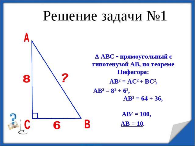 Решение задачи №1  АВС  прямоугольный с гипотенузой АВ, по теореме Пифагора...