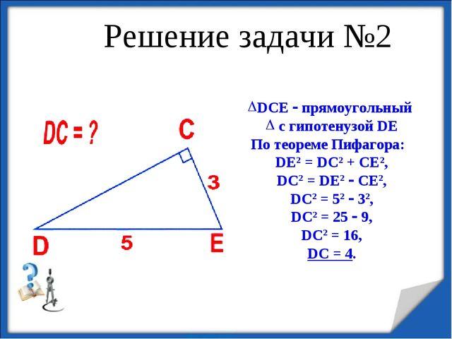 Решение задачи №2 DCE  прямоугольный с гипотенузой DE По теореме Пифагора:...