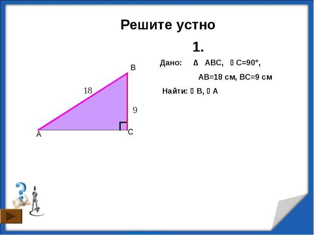 Решите устно C A B Дано: ∆ ABC, C=90°,  AB=18 см, ВC=9 см Найти: B, А 1....