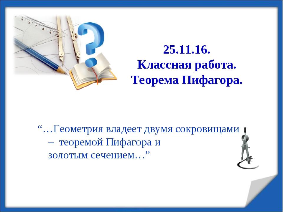 """25.11.16. Классная работа. Теорема Пифагора. """"…Геометрия владеет двумя сокров..."""