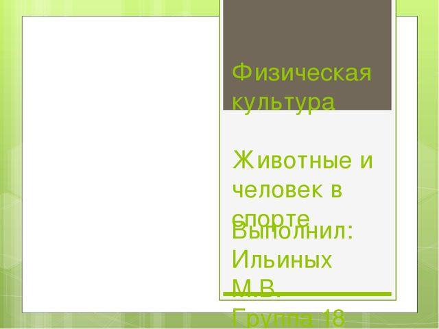 Физическая культура Животные и человек в спорте Выполнил: Ильиных М.В. Группа...