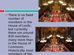 There is no fixed number of members in the House of Lords, but currently the
