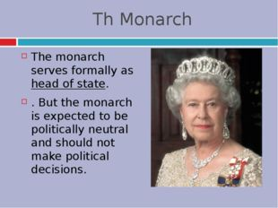 Th Monarch The monarch serves formally as head of state. . But the monarch is
