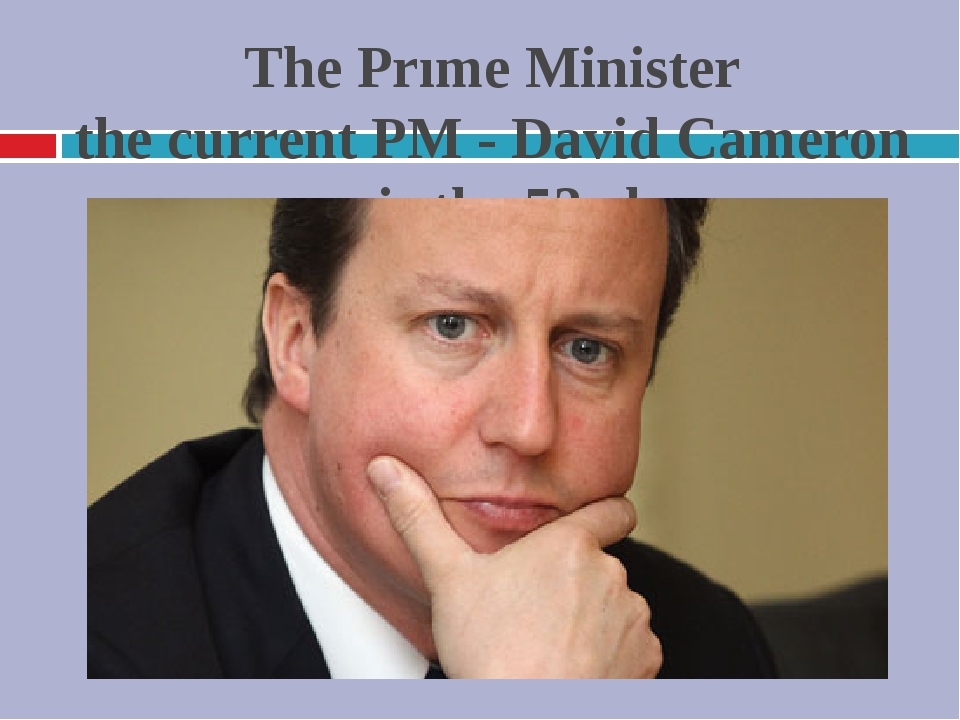 The Prıme Minister the current PM - David Cameron - is the 53rd
